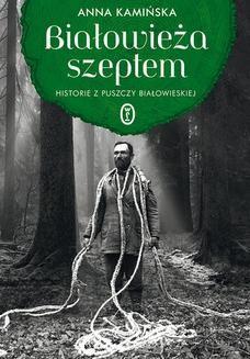 Chomikuj, ebook online Białowieża szeptem. Historie z Puszczy Białowieskiej. Anna Kamińska
