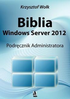 Chomikuj, pobierz ebook online Biblia Windows Server 2012. Podręcznik Administratora. Krzysztof Wołk