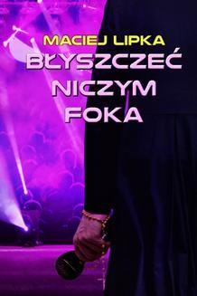 Chomikuj, ebook online Błyszczeć niczym foka. Maciej Lipka