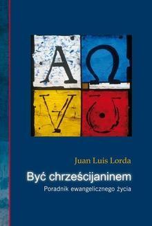 Chomikuj, ebook online Być chrześcijaninem. Juan Luis Lorda