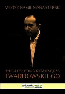 Chomikuj, ebook online Byłem ochroniarzem księdza Twardowskiego. Miłosz Kamil Manasterski