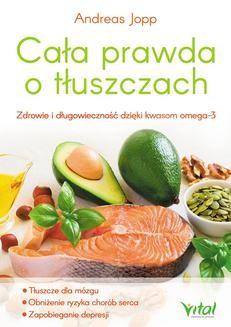 Chomikuj, ebook online Cała prawda o tłuszczach. Zdrowie i długowieczność dzięki kwasom omega-3. Andreas Jopp