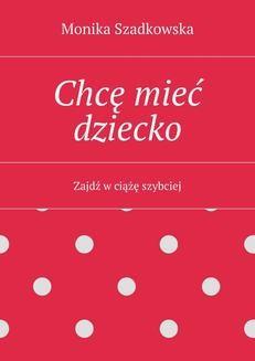 Chomikuj, pobierz ebook online Chcę mieć dziecko. Monika Szadkowska