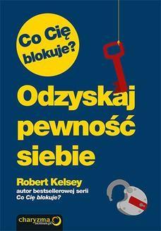Chomikuj, ebook online Co Cię blokuje? Odzyskaj pewność siebie. Robert Kelsey