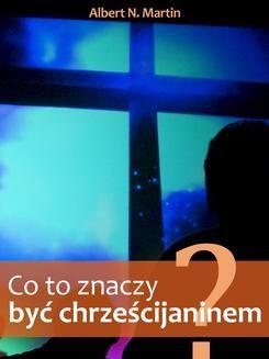 Chomikuj, ebook online Co to znaczy być chrześcijaninem?. Albert N. Martin