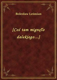 Chomikuj, ebook online [Coś tam mignęło dalekiego…]. Bolesław Leśmian