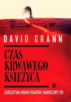 Chomikuj, ebook online Czas krwawego księżyca. Zabójstwa Indian Osagów i narodziny FBI. David Grann