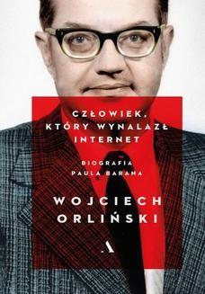 Chomikuj, pobierz ebook online Człowiek, który wynalazł internet. Biografia Paula Barana. Wojciech Orliński