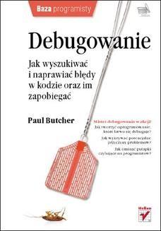 Chomikuj, ebook online Debugowanie. Jak wyszukiwać i naprawiać błędy w kodzie oraz im zapobiegać. Paul Butcher