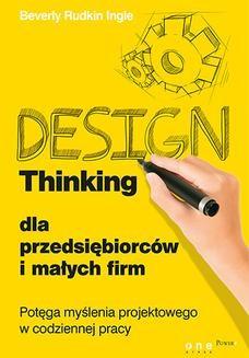 Chomikuj, ebook online Design Thinking dla przedsiębiorców i małych firm. Potęga myślenia projektowego w codziennej pracy. Beverly Rudkin Ingle