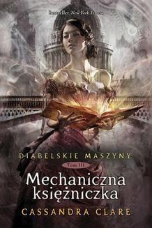Chomikuj, ebook online Diabelskie maszyny Tom 3: Mechaniczna księżniczka. Cassandra Clare