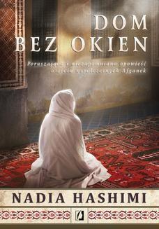 Chomikuj, ebook online Dom bez okien. Poruszająca i niezapomniana opowieść o życiu współczesnych Afganek. Nadia Hashimi