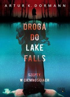 Chomikuj, ebook online Droga do Lake Falls. Szepty w ciemnościach. Artur K. Dormann
