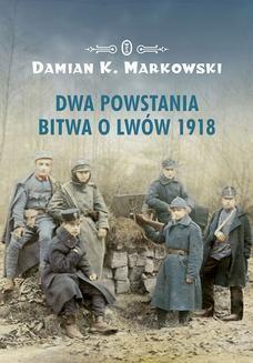 Chomikuj, ebook online Dwa powstania. Bitwa o Lwów 1918. Damian K. Markowski