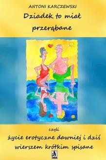 Chomikuj, ebook online Dziadek to miał przerąbane czyli życie erotyczne dawniej i dziś wierszem krótkim spisane. Antoni Karczewski