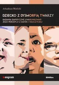 Chomikuj, pobierz ebook online Dziecko z dysmorfią twarzy. Badania empiryczne uwarunkowań jego percepcji u matek i nauczycieli. Arkadiusz Mański