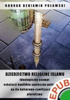 Chomikuj, ebook online Dziedzictwo religijne Islamu. Ideologiczny asumpt eskalacji konfliktu społeczno-politycznego na tle kulturowo-cywilizacyjnego pluralizmu. Konrad Beniamin Puławski