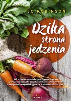 Chomikuj, ebook online Dzika strona jedzenia. Jak wybierać, przechowywać i przygotowywać warzywa i owoce, aby odzyskać ich dawno utracony smak oraz wydobywać wszystkie kryjące się w nich wartości odżywcze. Jo Robinson