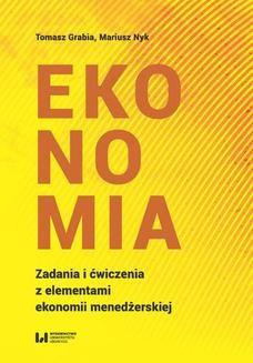 Chomikuj, ebook online Ekonomia. Zadania i ćwiczenia z elementami ekonomii menedżerskiej. Tomasz Grabia