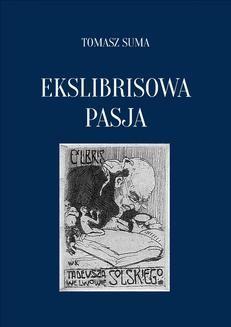 Chomikuj, ebook online Ekslibrisowa Pasja. Sztuka, prywatne kolekcjonerstwo i badania ekslibrisu w Polsce od XIX wieku do współczesności.. Tomasz Suma