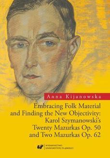 Chomikuj, ebook online Embracing Folk Material and Finding the New Objectivity: Karol Szymanowski s Twenty Mazurkas op. 50 and Two Mazurkas op. 62. Anna Kijanowska