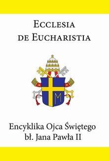 Chomikuj, ebook online Encyklika Ojca Świętego bł. Jana Pawła II ECCLESIA DE EUCHARISTIA. Jan Paweł