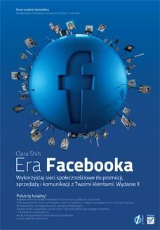 Chomikuj, ebook online Era Facebooka. Wykorzystaj sieci społecznościowe do promocji, sprzedaży i komunikacji z Twoimi klientami. Wydanie II. Clara Shih