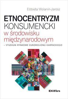 Chomikuj, pobierz ebook online Etnocentryzm konsumencki w środowisku międzynarodowym. Studium rynkowe Euroregionu Karpackiego. Elżbieta Wolanin-Jarosz