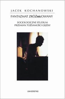 Chomikuj, ebook online Fantazmat zróżNICowany. Socjologiczne studium przemian tożsamości gejów. Jacek Kochanowski