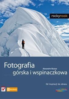 Chomikuj, ebook online Fotografia górska i wspinaczkowa. Od inspiracji do obrazu. Alexandre Buisse