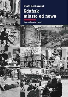 Chomikuj, ebook online Gdańsk – miasto od nowa. Kształtowanie społeczeństwa i warunki bytowe w latach 1945-1970. Piotr Perkowski