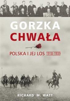 Chomikuj, ebook online Gorzka chwała. Polska i jej los 1918-1939. Richard M. Watt