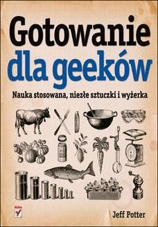 Chomikuj, ebook online Gotowanie dla geeków. Nauka stosowana, niezłe sztuczki i wyżerka. Jeff Potter