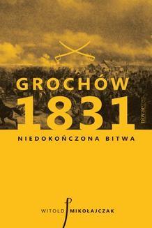 Chomikuj, ebook online Grochów 1831. Niedokończona bitwa. Witold Mikołajczak