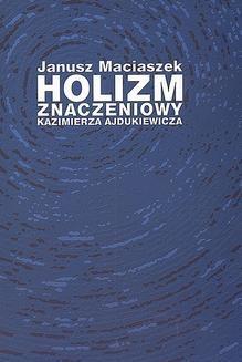Chomikuj, ebook online Holizm znaczeniowy Kazimierza Ajdukiewicza. Janusz Maciaszek
