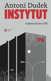 Chomikuj, pobierz ebook online Instytut. Osobista historia IPN. Antoni Dudek