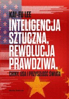 Chomikuj, ebook online Inteligencja sztuczna, rewolucja prawdziwa. Chiny, USA i przyszłość świata. Kai-Fu Lee