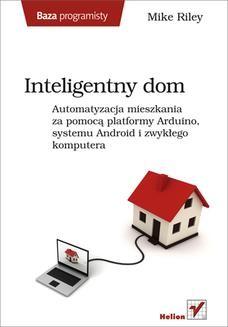 Chomikuj, ebook online Inteligentny dom. Automatyzacja mieszkania za pomocą platformy Arduino, systemu Android i zwykłego komputera. Mike Riley