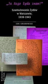 """Chomikuj, ebook online """"Ja tego Żyda znam!"""" Szantażowanie Żydów w Warszawie, 1939-1943. Jan Grabowski"""