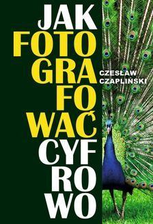 Chomikuj, ebook online Jak fotografować cyfrowo. Czesław Czapliński