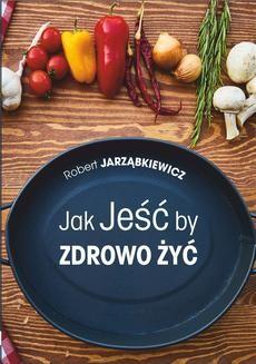Chomikuj, pobierz ebook online Jak Jeść by Zdrowo Żyć. Wydanie II. Robert Jarząbkiewicz