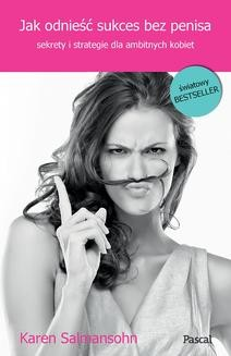 Chomikuj, ebook online Jak odnieść sukces bez penisa, czyli sekrety i strategie dla ambitnych kobiet. Karen Salmansohn