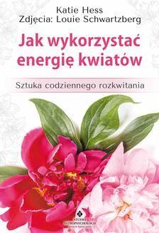 Chomikuj, ebook online Jak wykorzystać energię kwiatów. Sztuka codziennego rozkwitania. Katie Hess