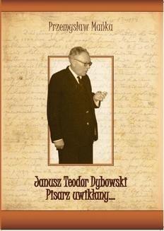 Chomikuj, ebook online Janusz Teodor Dybowski. Pisarz uwikłany…. Przemysław Mańka