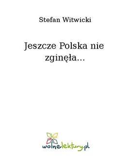 Chomikuj, pobierz ebook online Jeszcze Polska nie zginęła…. Stefan Witwicki