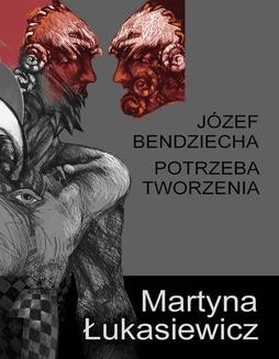 Chomikuj, pobierz ebook online Józef Bendziecha – potrzeba tworzenia. Martyna Łukasiewicz