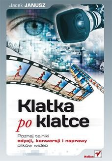 Chomikuj, ebook online Klatka po klatce. Poznaj tajniki edycji, konwersji i naprawy plików wideo. Jacek Janusz