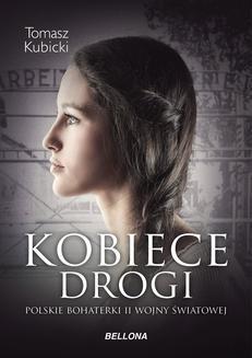 Chomikuj, ebook online Kobiece drogi. Polskie bohaterki II wojny światowej. Piotr Tomasz Kubicki