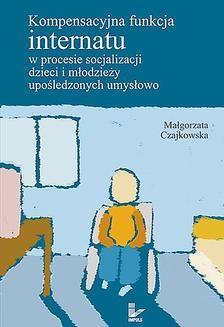 Chomikuj, ebook online Kompensacyjna funkcja internatu w procesie socjalizacji dzieci i młodzieży upośledzonych umysłowo. Małgorzata Czajkowska