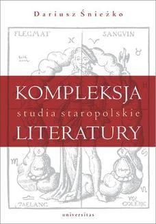 Chomikuj, pobierz ebook online Kompleksja literatury. Studia staropolskie. Dariusz Śnieżko